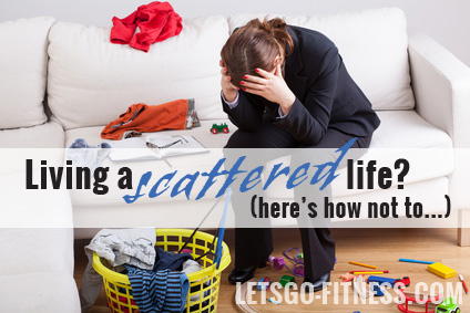 Living a scattered life? Here's how not to.